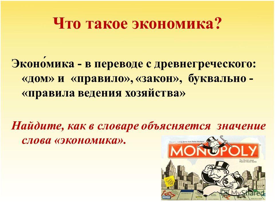 Что такое экономика? Эконо́мика - в переводе с древнегреческого: «дом» и «правило», «закон», буквально - «правила ведения хозяйства» Найдите, как в словаре объясняется значение слова «экономика».