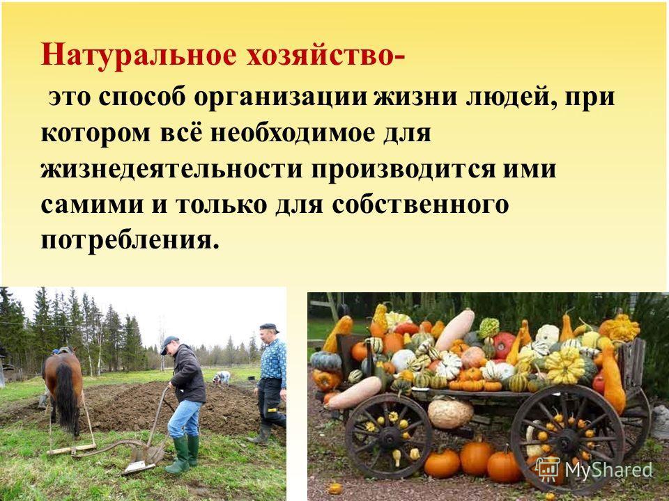 Натуральное хозяйство- это способ организации жизни людей, при котором всё необходимое для жизнедеятельности производится ими самими и только для собственного потребления.