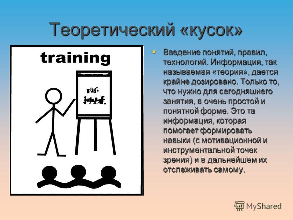 Теоретический «кусок» Введение понятий, правил, технологий. Информация, так называемая «теория», дается крайне дозировано. Только то, что нужно для сегодняшнего занятия, в очень простой и понятной форме. Это та информация, которая помогает формироват