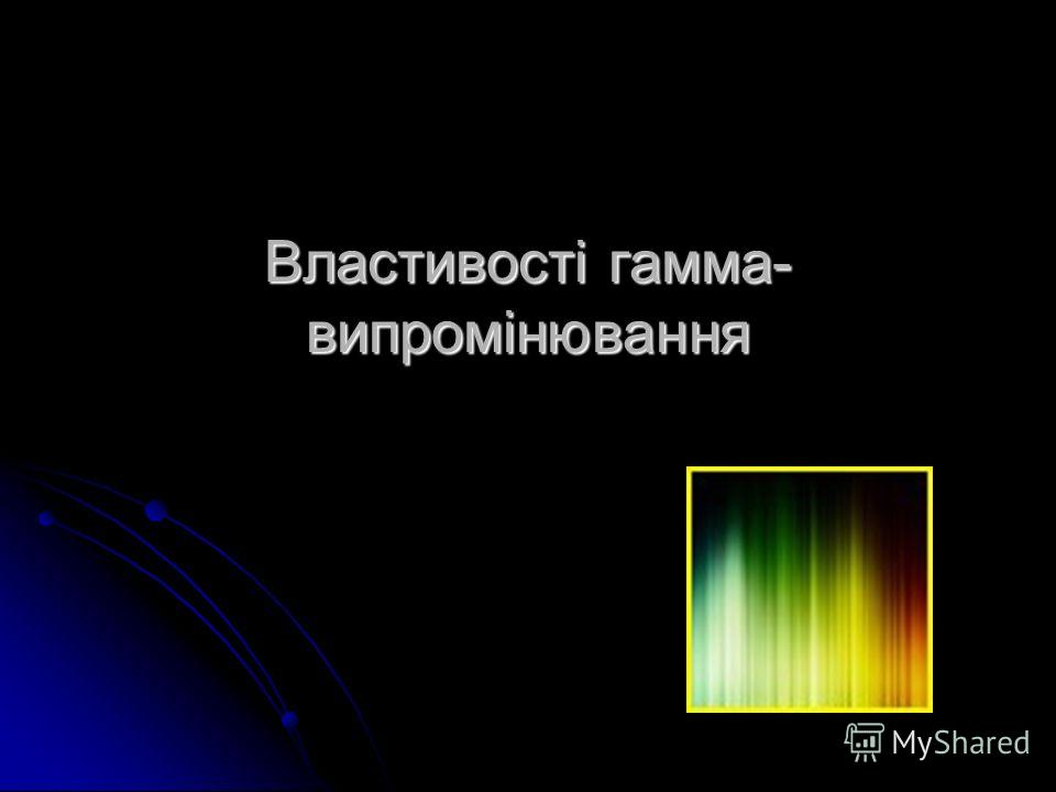 Властивості гамма- випромінювання