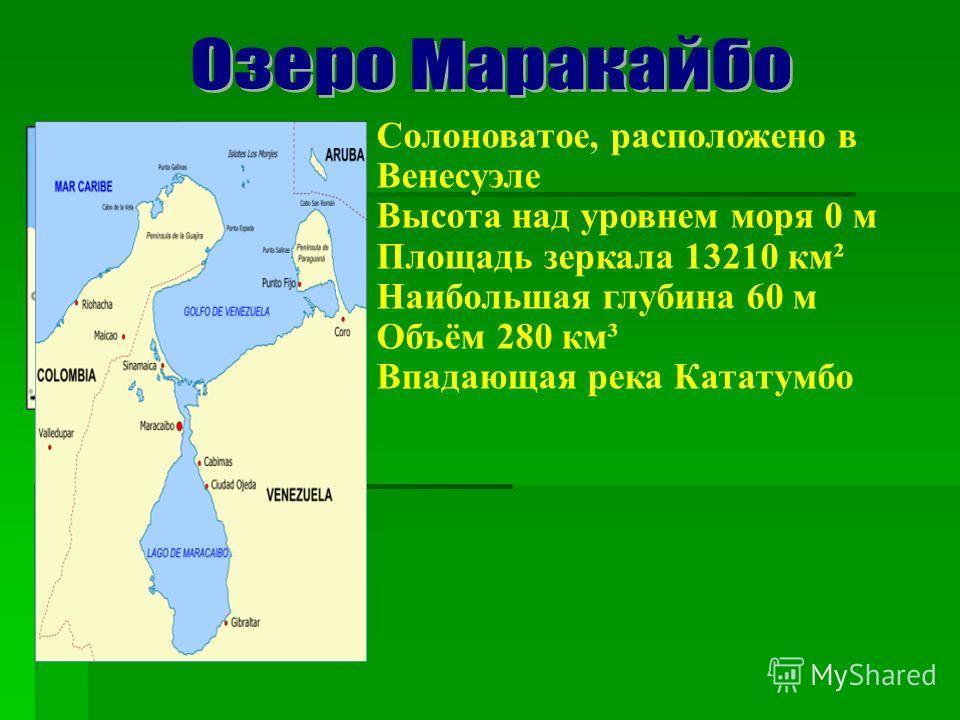 Солоноватое, расположено в Венесуэле Высота над уровнем моря 0 м Площадь зеркала 13210 км² Наибольшая глубина 60 м Объём 280 км³ Впадающая река Кататумбо