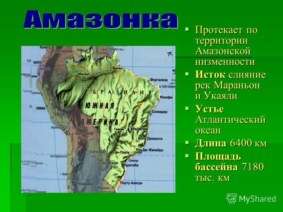 Протекает по территории Амазонской низменности Протекает по территории Амазонской низменности Исток слияние рек Мараньон и Укаяли Исток слияние рек Мараньон и Укаяли Устье Атлантический океан Устье Атлантический океан Длина 6400 км Длина 6400 км Площ