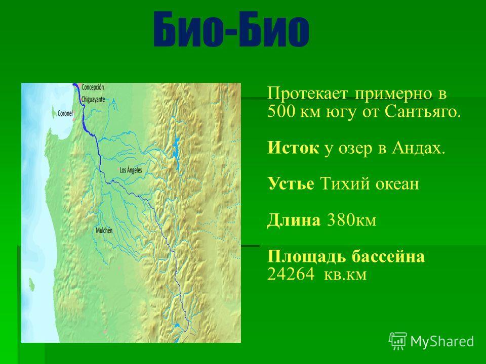 Протекает примерно в 500 км югу от Сантьяго. Исток у озер в Андах. Устье Тихий океан Длина 380км Площадь бассейна 24264 кв.км Био-Био