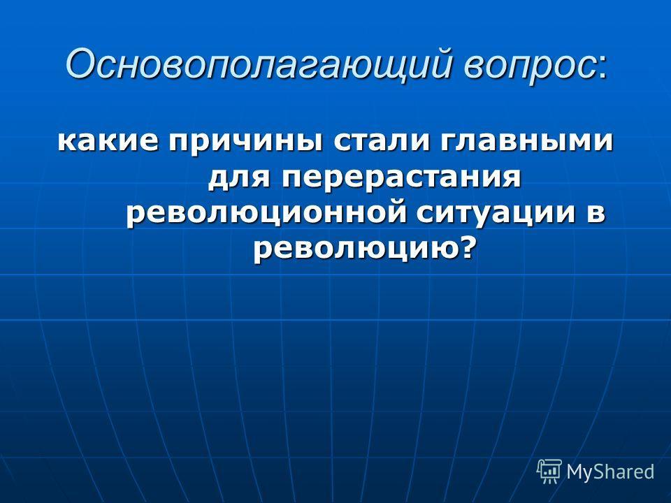 Основополагающий вопрос: какие причины стали главными для перерастания революционной ситуации в революцию?