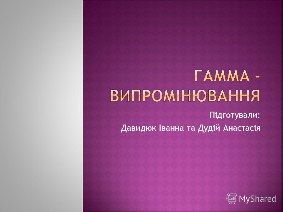 Підготували: Давидюк Іванна та Дудій Анастасія