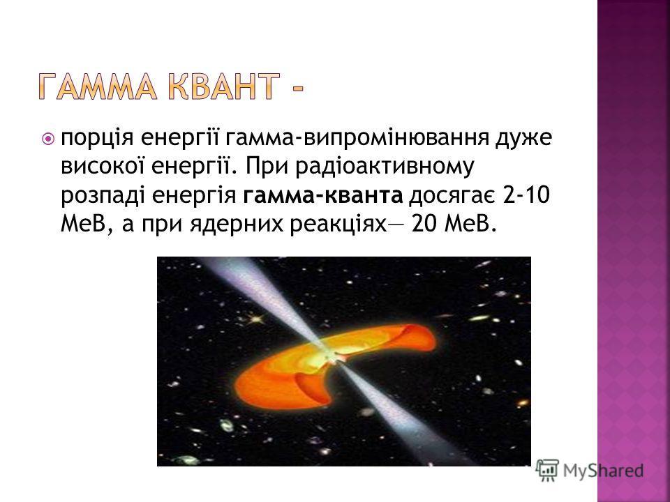 порція енергії гамма-випромінювання дуже високої енергії. При радіоактивному розпаді енергія гамма-кванта досягає 2-10 МеВ, а при ядерних реакціях 20 МеВ.