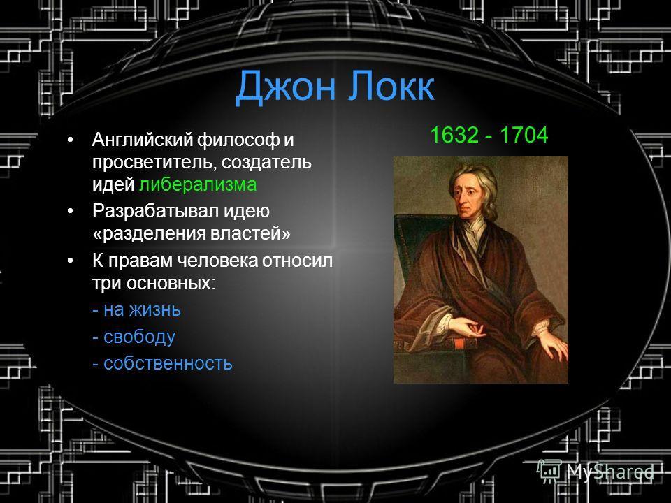 Джон Локк Английский философ и просветитель, создатель идей либерализма Разрабатывал идею «разделения властей» К правам человека относил три основных: - на жизнь - свободу - собственность 1632 - 1704
