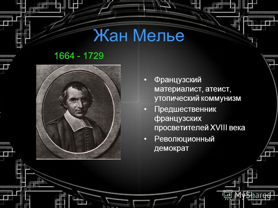 Жан Мелье 1664 - 1729 Французский материалист, атеист, утопический коммунизм Предшественник французских просветителей XVIII века Революционный демократ