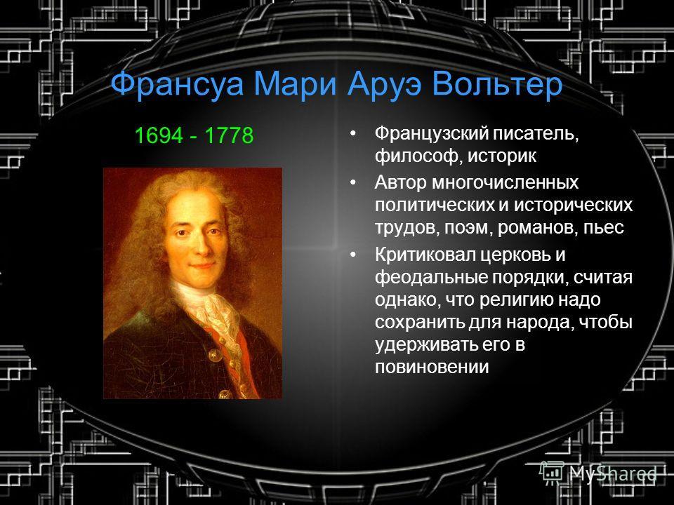 Франсуа Мари Аруэ Вольтер 1694 - 1778 Французский писатель, философ, историк Автор многочисленных политических и исторических трудов, поэм, романов, пьес Критиковал церковь и феодальные порядки, считая однако, что религию надо сохранить для народа, ч