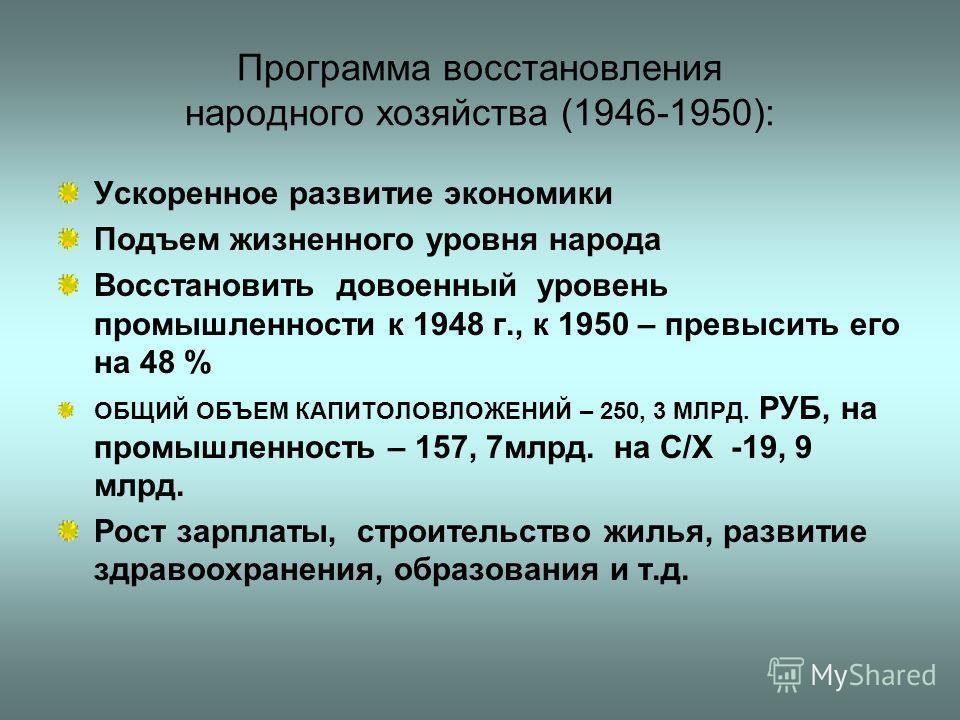 Программа восстановления народного хозяйства (1946-1950): Ускоренное развитие экономики Подъем жизненного уровня народа Восстановить довоенный уровень промышленности к 1948 г., к 1950 – превысить его на 48 % ОБЩИЙ ОБЪЕМ КАПИТОЛОВЛОЖЕНИЙ – 250, 3 МЛРД