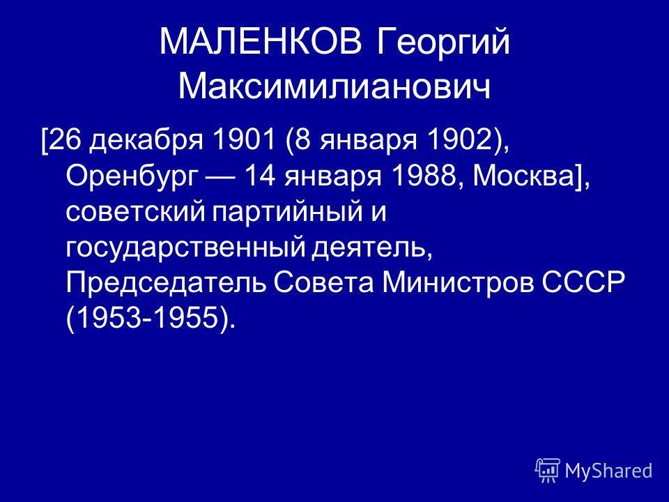 МАЛЕНКОВ Георгий Максимилианович [26 декабря 1901 (8 января 1902), Оренбург 14 января 1988, Москва], советский партийный и государственный деятель, Председатель Совета Министров СССР (1953-1955).