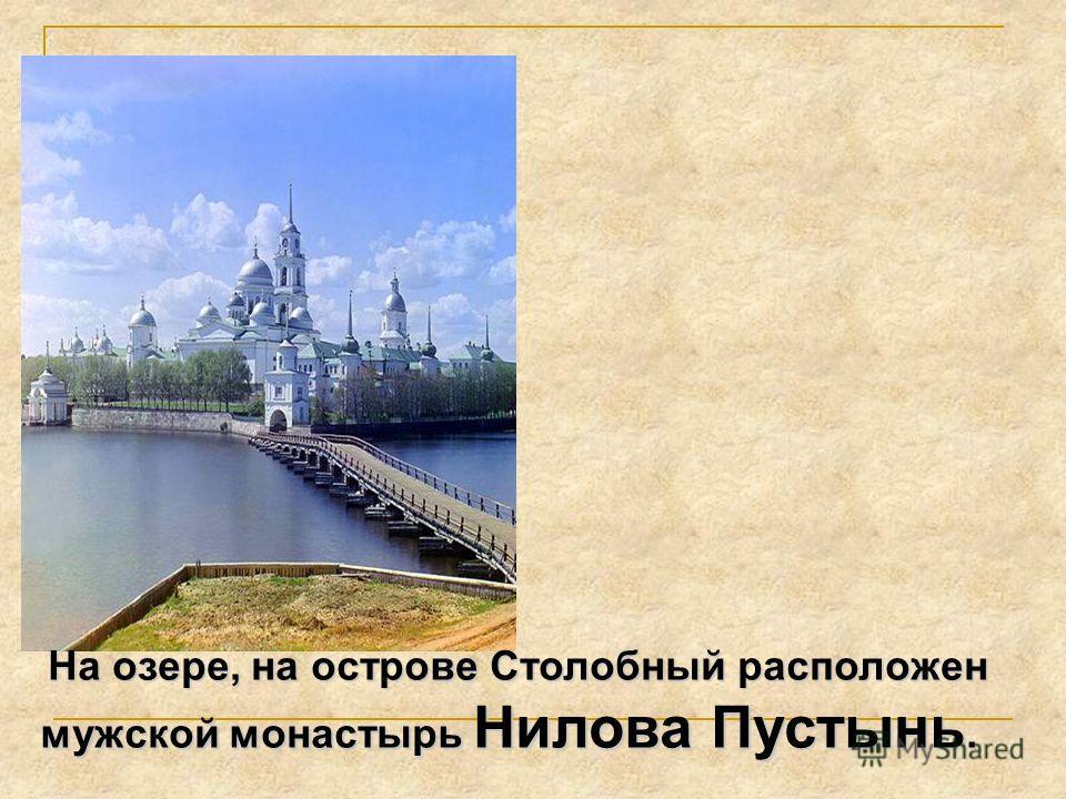 На озере, на острове Столобный расположен мужской монастырь Нилова Пустынь.