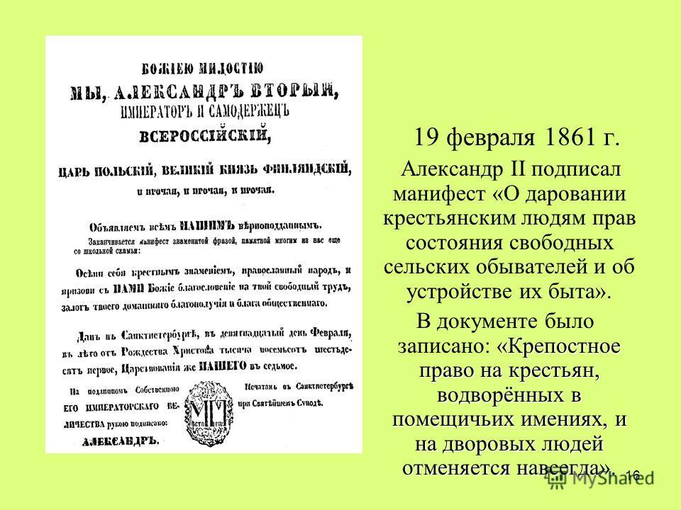 16 19 февраля 1861 г. Александр II подписал манифест «О даровании крестьянским людям прав состояния свободных сельских обывателей и об устройстве их быта». «Крепостное право на крестьян, водворённых в помещичьих имениях, и на дворовых людей отменяетс