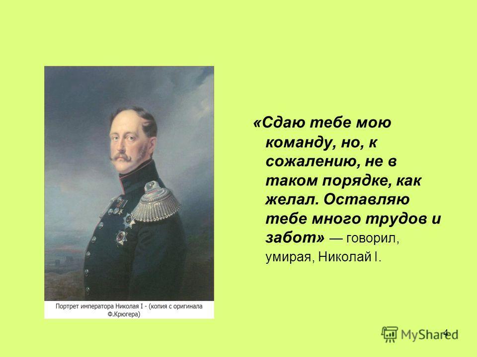 4 «Сдаю тебе мою команду, но, к сожалению, не в таком порядке, как желал. Оставляю тебе много трудов и забот» говорил, умирая, Николай I.