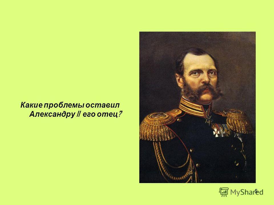 5 Какие проблемы оставил Александру II его отец ?