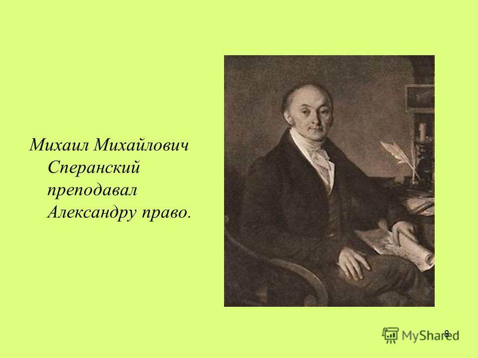 8 Михаил Михайлович Сперанский преподавал Александру право.