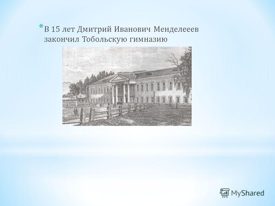 * В 15 лет Дмитрий Иванович Менделееев закончил Тобольскую гимназию