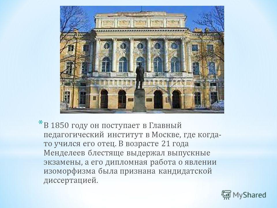 * В 1850 году он поступает в Главный педагогический институт в Москве, где когда- то учился его отец. В возрасте 21 года Менделеев блестяще выдержал выпускные экзамены, а его дипломная работа о явлении изоморфизма была признана кандидатской диссертац