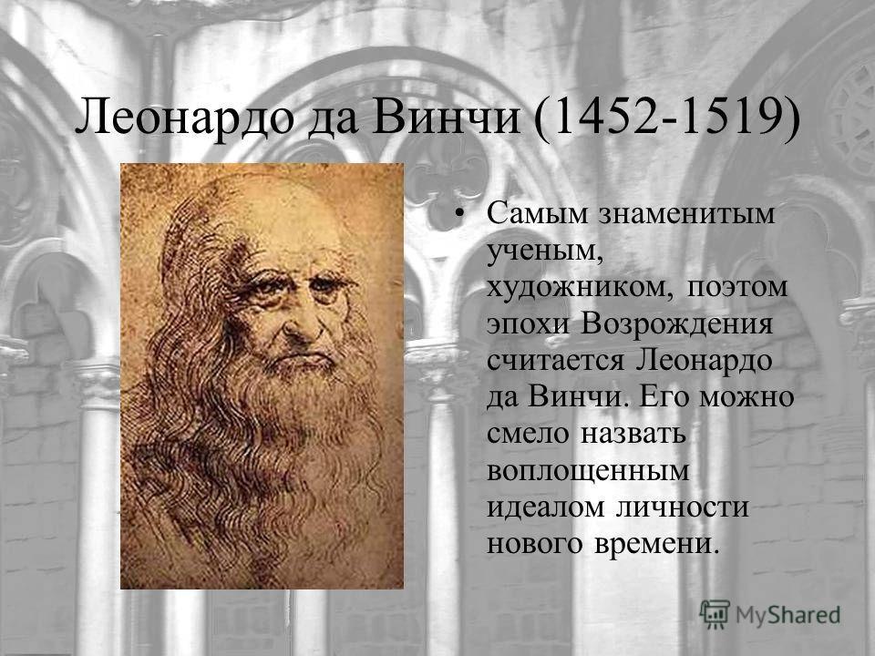 Леонардо да Винчи (1452-1519) Самым знаменитым ученым, художником, поэтом эпохи Возрождения считается Леонардо да Винчи. Его можно смело назвать воплощенным идеалом личности нового времени.