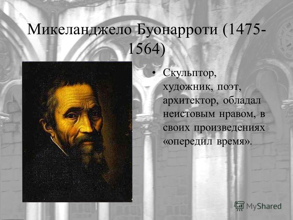 Микеланджело Буонарроти (1475- 1564) Скульптор, художник, поэт, архитектор, обладал неистовым нравом, в своих произведениях «опередил время».