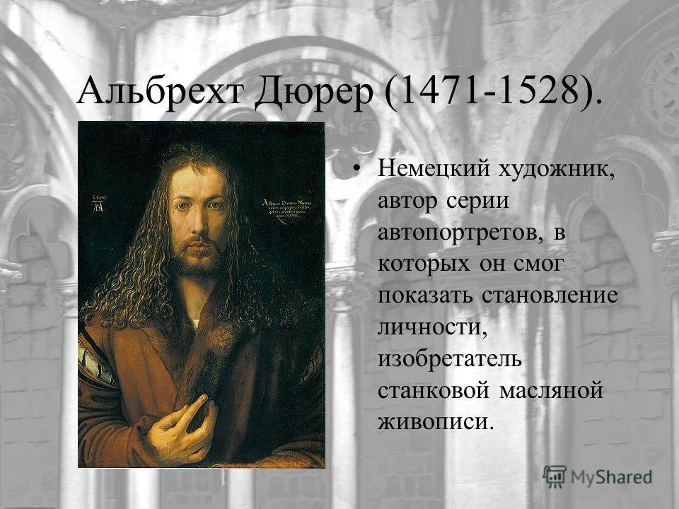 Альбрехт Дюрер (1471-1528). Немецкий художник, автор серии автопортретов, в которых он смог показать становление личности, изобретатель станковой масляной живописи.