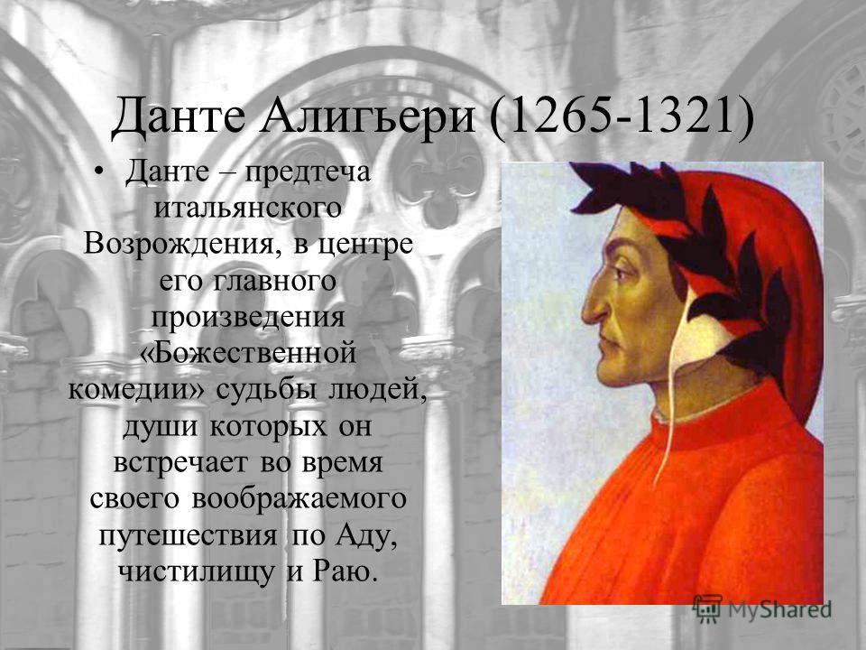 Данте Алигьери (1265-1321) Данте – предтеча итальянского Возрождения, в центре его главного произведения «Божественной комедии» судьбы людей, души которых он встречает во время своего воображаемого путешествия по Аду, чистилищу и Раю.