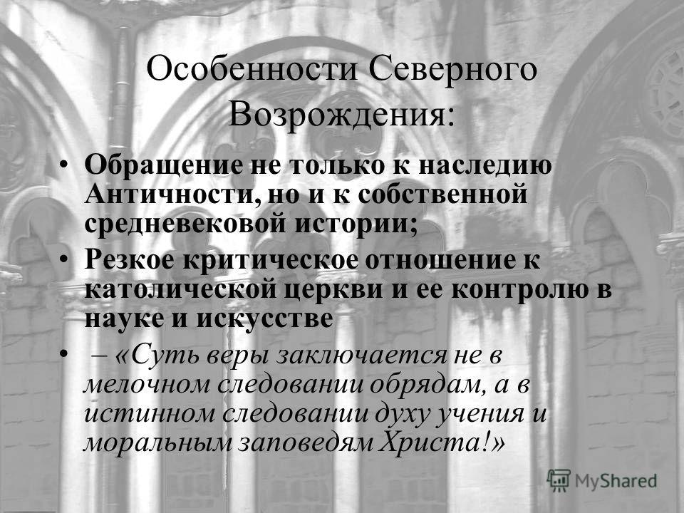Особенности Северного Возрождения: Обращение не только к наследию Античности, но и к собственной средневековой истории; Резкое критическое отношение к католической церкви и ее контролю в науке и искусстве – «Суть веры заключается не в мелочном следов