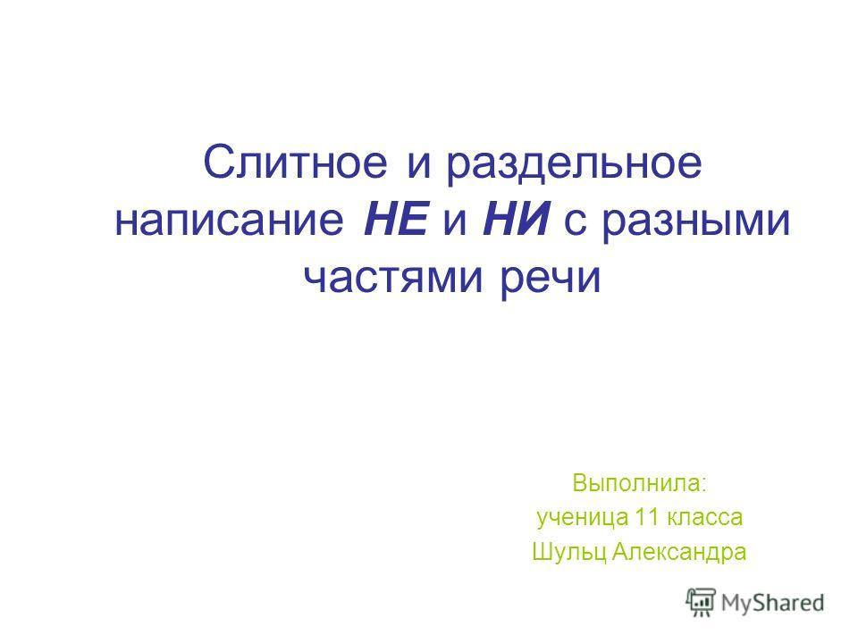 Слитное и раздельное написание НЕ и НИ с разными частями речи Выполнила: ученица 11 класса Шульц Александра
