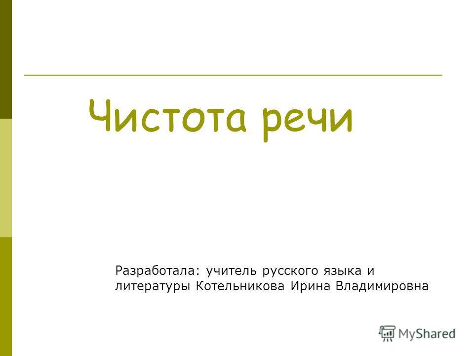 Чистота речи Разработала: учитель русского языка и литературы Котельникова Ирина Владимировна