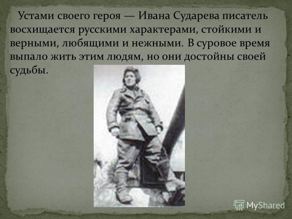 Устами своего героя Ивана Сударева писатель восхищается русскими характерами, стойкими и верными, любящими и нежными. В суровое время выпало жить этим людям, но они достойны своей судьбы.