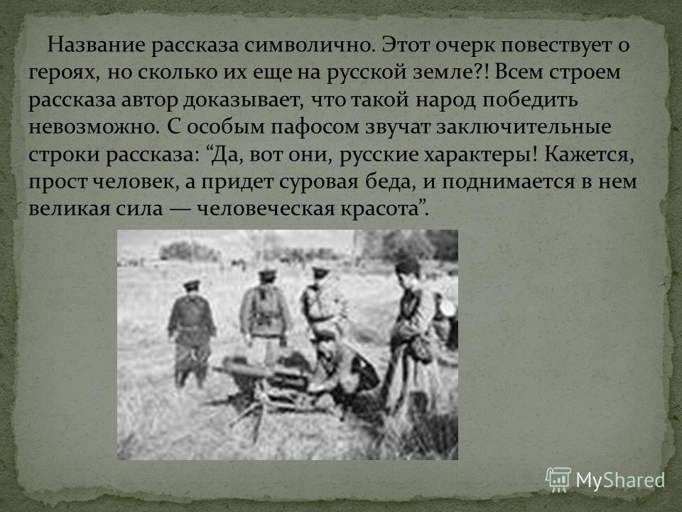 Название рассказа символично. Этот очерк повествует о героях, но сколько их еще на русской земле?! Всем строем рассказа автор доказывает, что такой народ победить невозможно. С особым пафосом звучат заключительные строки рассказа: Да, вот они, русски