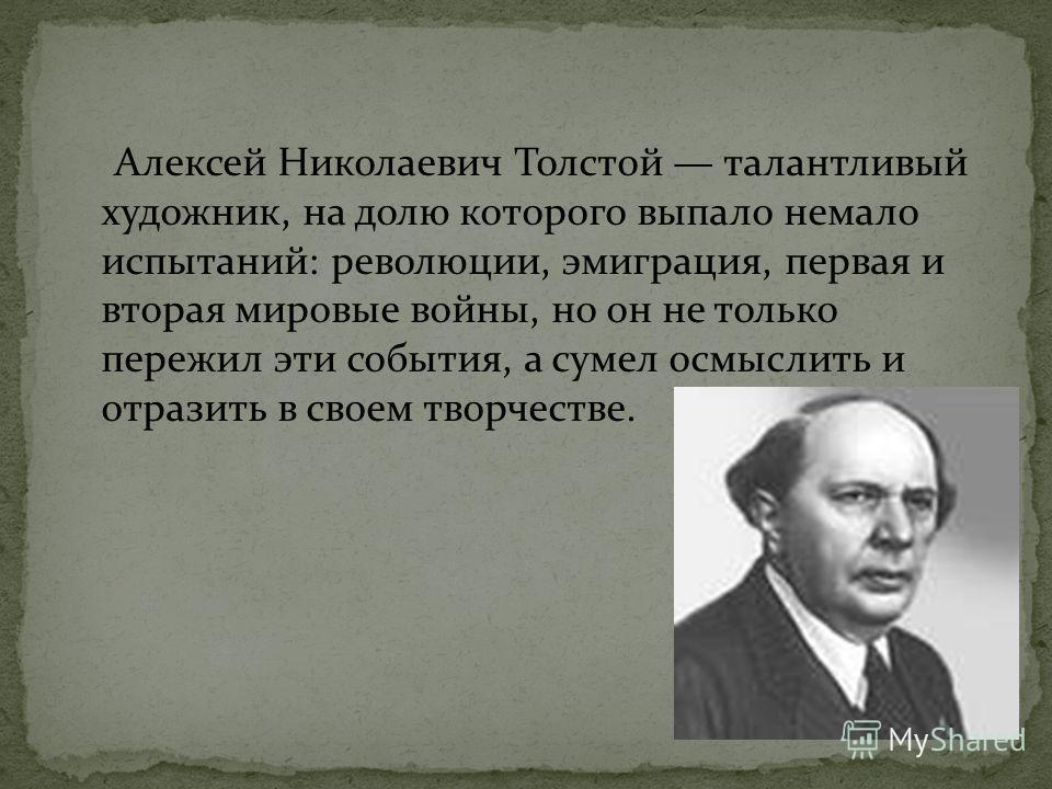 Алексей Николаевич Толстой талантливый художник, на долю которого выпало немало испытаний: революции, эмиграция, первая и вторая мировые войны, но он не только пережил эти события, а сумел осмыслить и отразить в своем творчестве.