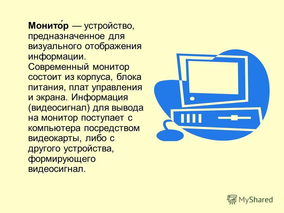 Монито́р устройство, предназначенное для визуального отображения информации. Современный монитор состоит из корпуса, блока питания, плат управления и экрана. Информация (видеосигнал) для вывода на монитор поступает с компьютера посредством видеокарты