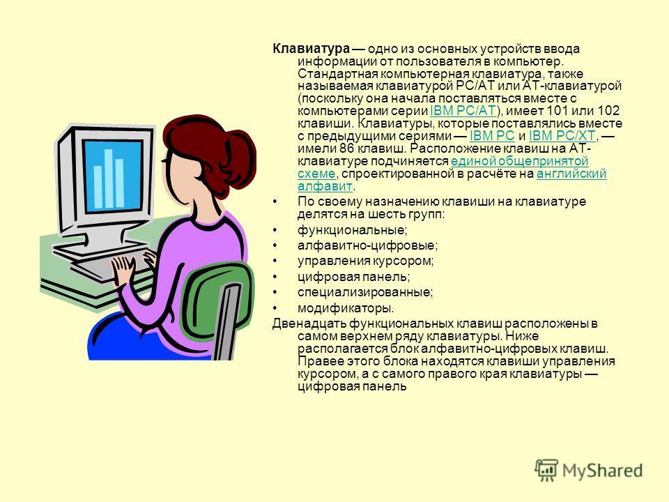 Клавиатура одно из основных устройств ввода информации от пользователя в компьютер. Стандартная компьютерная клавиатура, также называемая клавиатурой PC/AT или AT-клавиатурой (поскольку она начала поставляться вместе с компьютерами серии IBM PC/AT),