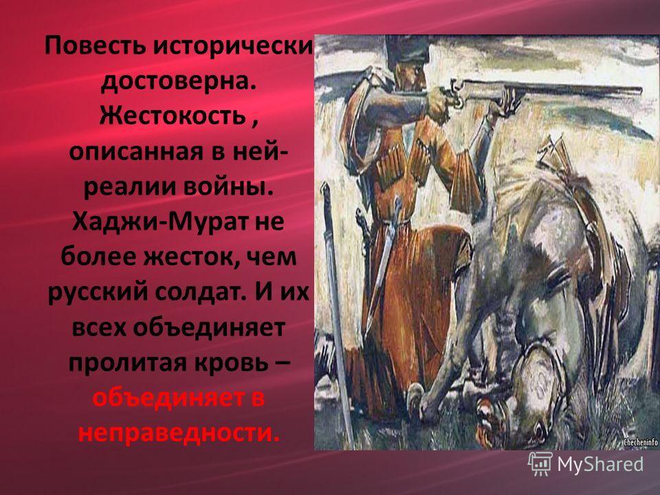 Повесть исторически достоверна. Жестокость, описанная в ней- реалии войны. Хаджи-Мурат не более жесток, чем русский солдат. И их всех объединяет пролитая кровь – объединяет в неправедности.
