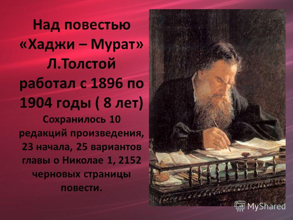 Над повестью «Хаджи – Мурат» Л.Толстой работал с 1896 по 1904 годы ( 8 лет) Сохранилось 10 редакций произведения, 23 начала, 25 вариантов главы о Николае 1, 2152 черновых страницы повести.