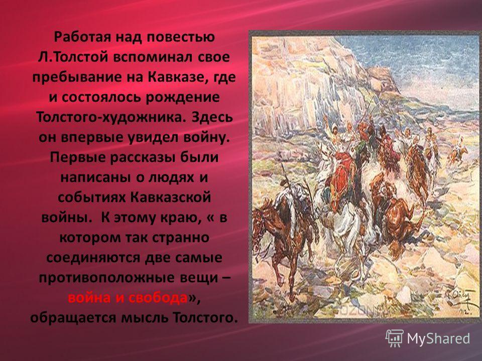 Работая над повестью Л.Толстой вспоминал свое пребывание на Кавказе, где и состоялось рождение Толстого-художника. Здесь он впервые увидел войну. Первые рассказы были написаны о людях и событиях Кавказской войны. К этому краю, « в котором так странно