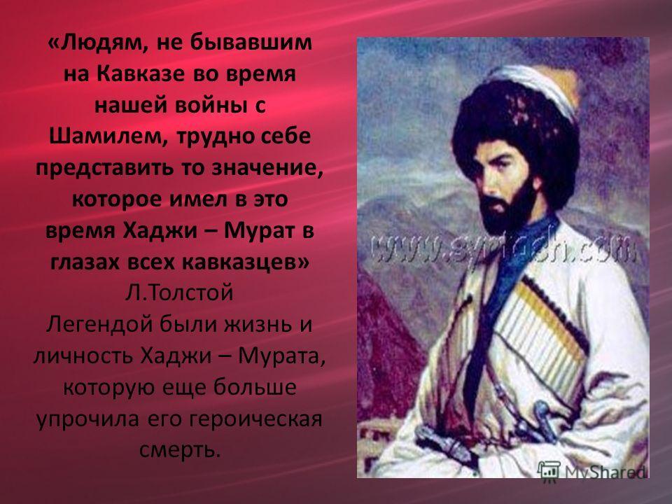 «Людям, не бывавшим на Кавказе во время нашей войны с Шамилем, трудно себе представить то значение, которое имел в это время Хаджи – Мурат в глазах всех кавказцев» Л.Толстой Легендой были жизнь и личность Хаджи – Мурата, которую еще больше упрочила е
