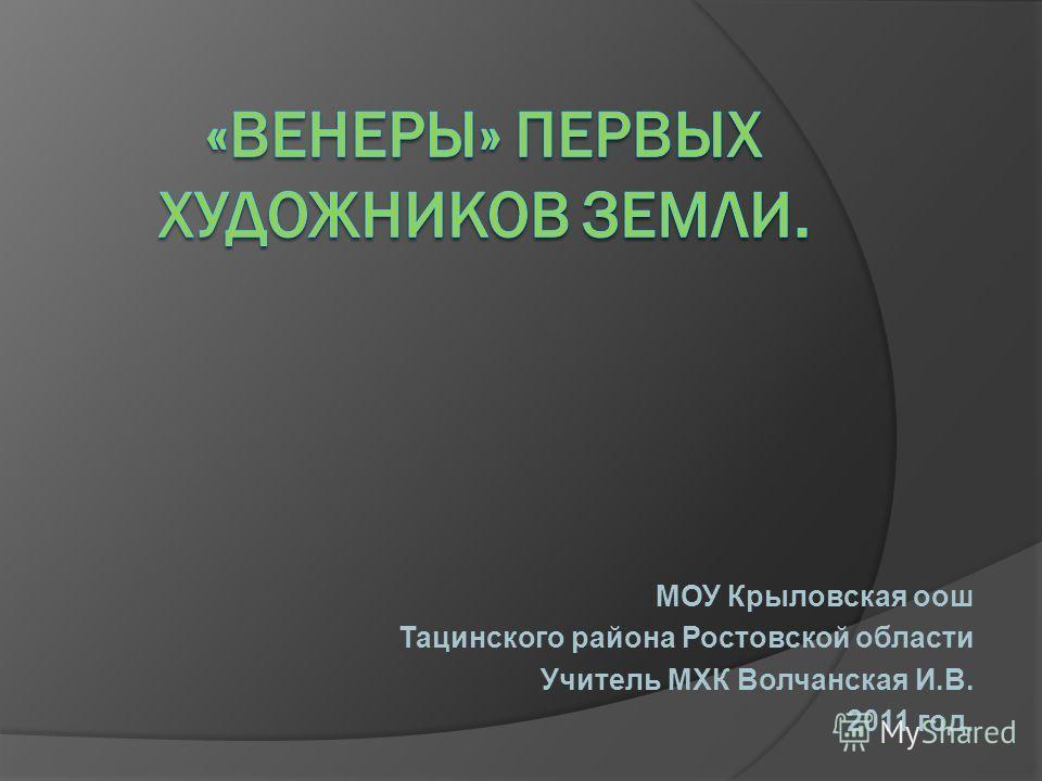 МОУ Крыловская оош Тацинского района Ростовской области Учитель МХК Волчанская И.В. 2011 год.