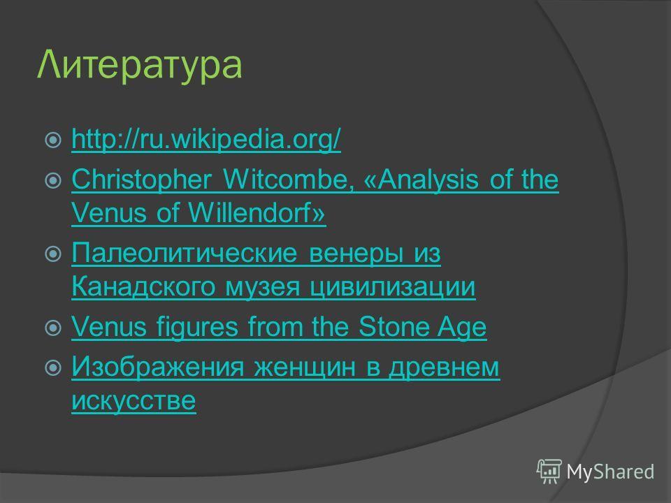 Литература http://ru.wikipedia.org/ Christopher Witcombe, «Analysis of the Venus of Willendorf» Christopher Witcombe, «Analysis of the Venus of Willendorf» Палеолитические венеры из Канадского музея цивилизации Палеолитические венеры из Канадского му