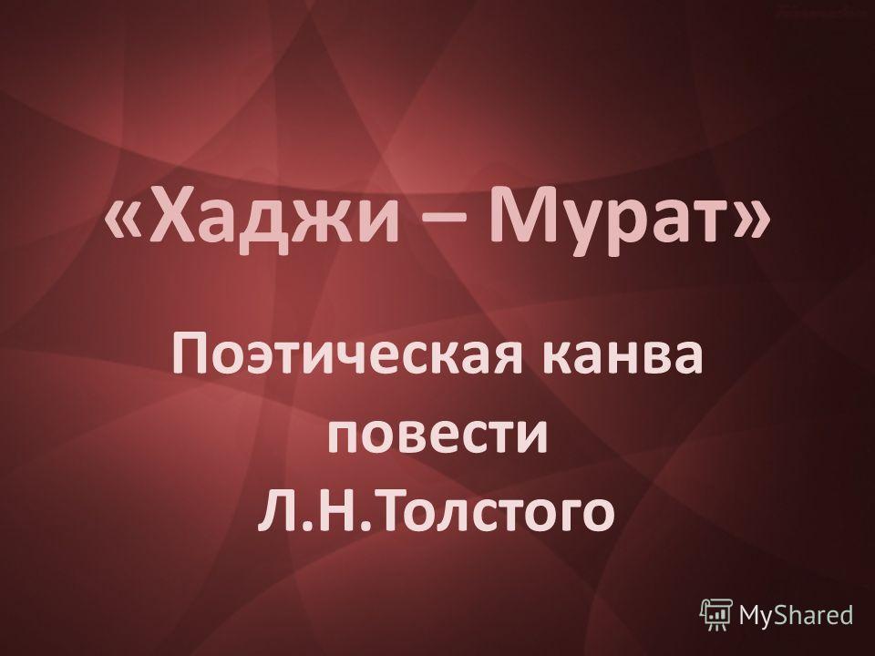 «Хаджи – Мурат» Поэтическая канва повести Л.Н.Толстого