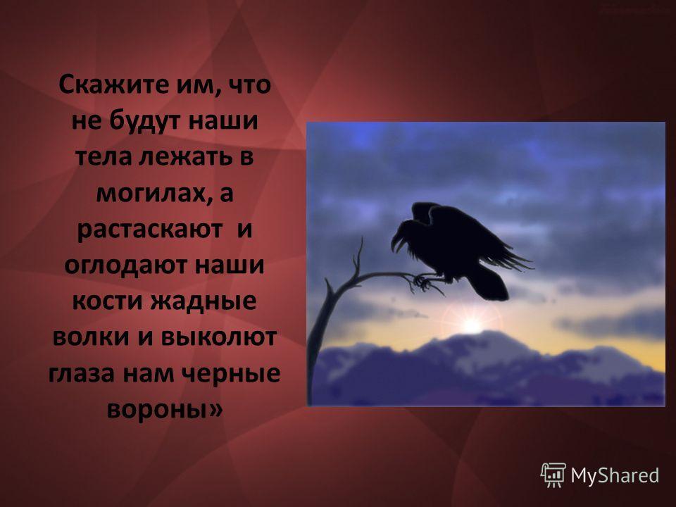 Скажите им, что не будут наши тела лежать в могилах, а растаскают и оглодают наши кости жадные волки и выколют глаза нам черные вороны»