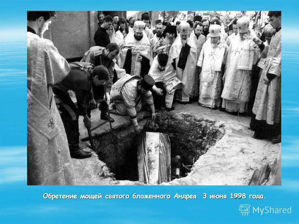 Обретение мощей святого блаженного Андрея 3 июня 1998 года. Обретение мощей святого блаженного Андрея 3 июня 1998 года.