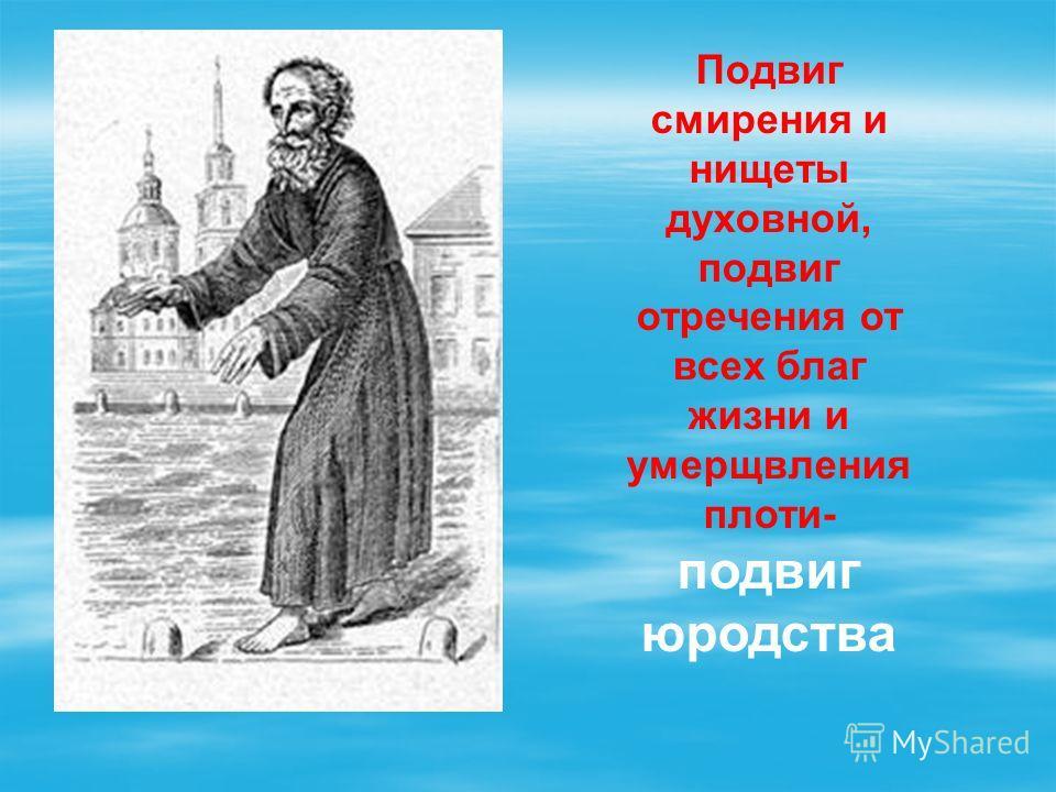Подвиг смирения и нищеты духовной, подвиг отречения от всех благ жизни и умерщвления плоти- подвиг юродства
