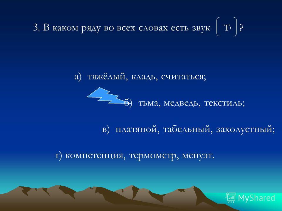 а) тяжёлый, кладь, считаться; б) тьма, медведь, текстиль; в) платяной, табельный, захолустный; г) компетенция, термометр, менуэт. 3. В каком ряду во всех словах есть звук Т,Т, ?