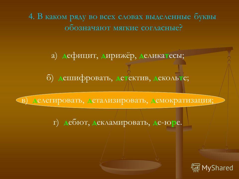 4. В каком ряду во всех словах выделенные буквы обозначают мягкие согласные? а) дефицит, дирижёр, деликатесы; б) дешифровать, детектив, декольте; в) делегировать, детализировать, демократизация; г) дебют, декламировать, де-юре.