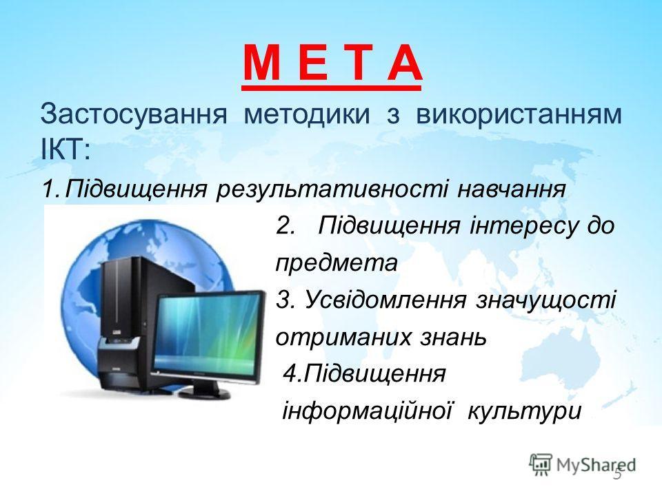Застосування методики з використанням ІКТ: 1.Підвищення результативності навчання 2. Підвищення інтересу до предмета 3. Усвідомлення значущості отриманих знань 4.Підвищення інформаційної культури М Е Т А 5