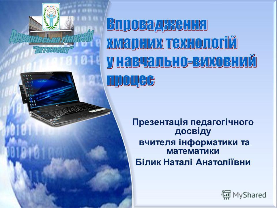 Презентація педагогічного досвіду вчителя інформатики та математики Білик Наталі Анатоліївни
