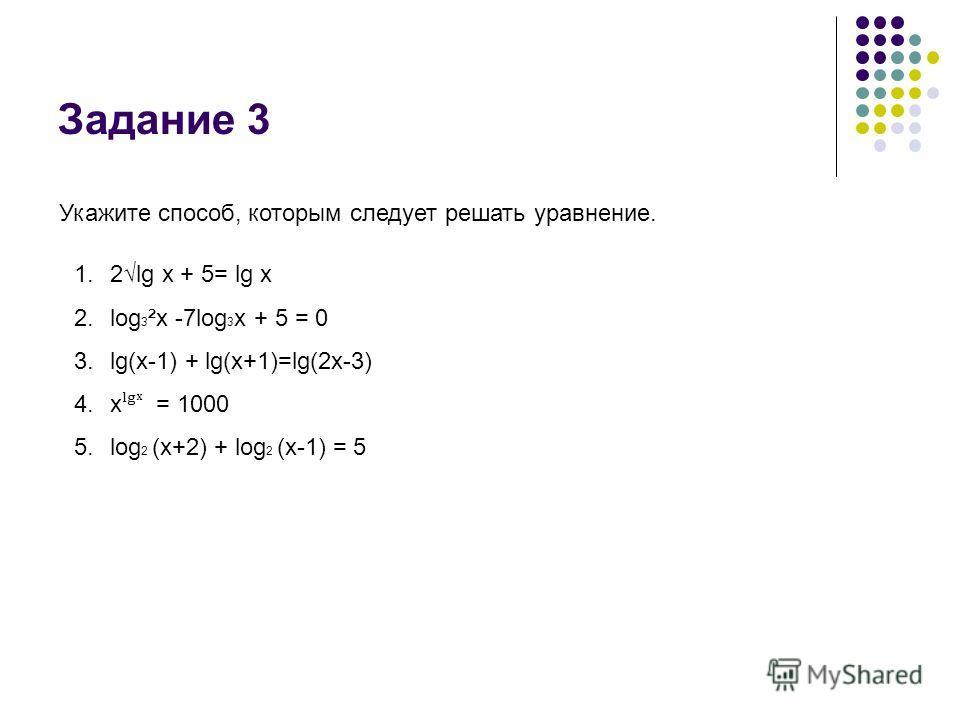 Задание 3 Укажите способ, которым следует решать уравнение. 1.2lg x + 5= lg x 2.log 3 ²x -7log 3 x + 5 = 0 3.lg(x-1) + lg(x+1)=lg(2x-3) 4.x ˡ = 1000 5.log 2 (x+2) + log 2 (x-1) = 5