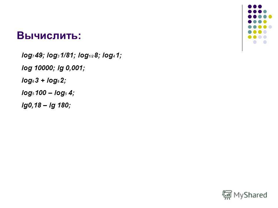 Вычислить: log 7 49; log 3 1/81; log 1/2 8; log 4 1; log 10000; lg 0,001; log 6 3 + log 6 2; log 5 100 – log 5 4; lg0,18 – lg 180;
